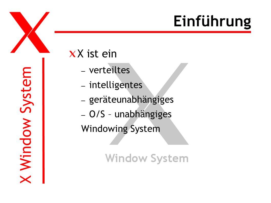 X Window System Einführung X ist ein – verteiltes – intelligentes – geräteunabhängiges – O/S – unabhängiges Windowing System