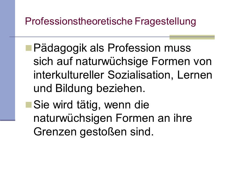 Professionstheoretische Fragestellung Pädagogik als Profession muss sich auf naturwüchsige Formen von interkultureller Sozialisation, Lernen und Bildung beziehen.