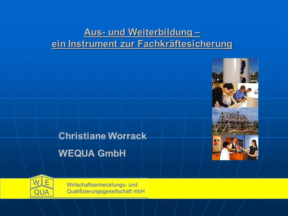 Aus- und Weiterbildung – ein Instrument zur Fachkräftesicherung Christiane Worrack WEQUA GmbH