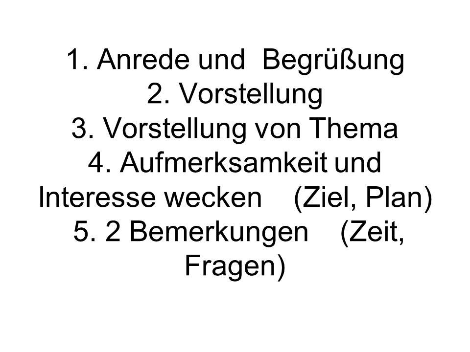 1. Anrede und Begrüßung 2. Vorstellung 3. Vorstellung von Thema 4. Aufmerksamkeit und Interesse wecken (Ziel, Plan) 5. 2 Bemerkungen (Zeit, Fragen)
