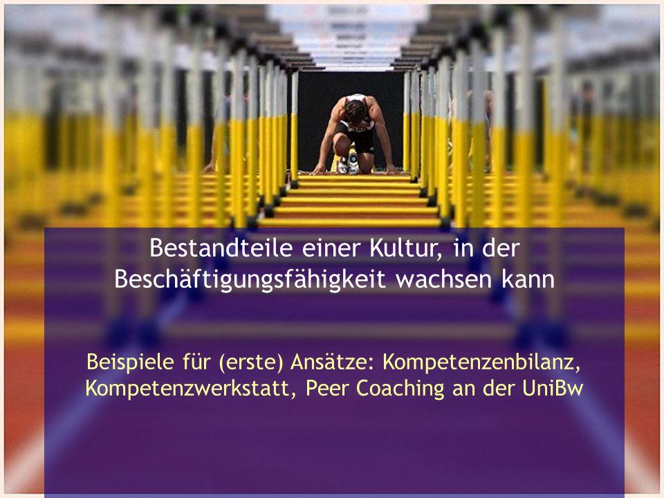 Bestandteile einer Kultur, in der Beschäftigungsfähigkeit wachsen kann Beispiele für (erste) Ansätze: Kompetenzenbilanz, Kompetenzwerkstatt, Peer Coaching an der UniBw
