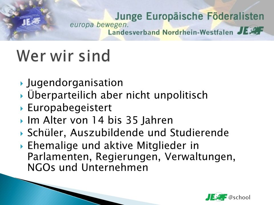 Jugendorganisation Überparteilich aber nicht unpolitisch Europabegeistert Im Alter von 14 bis 35 Jahren Schüler, Auszubildende und Studierende Ehemalige und aktive Mitglieder in Parlamenten, Regierungen, Verwaltungen, NGOs und Unternehmen @school