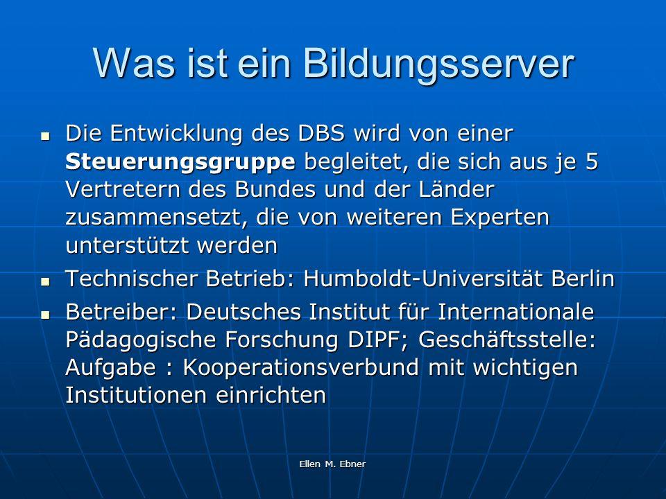 Ellen M. Ebner Was ist ein Bildungsserver Die Entwicklung des DBS wird von einer Steuerungsgruppe begleitet, die sich aus je 5 Vertretern des Bundes u