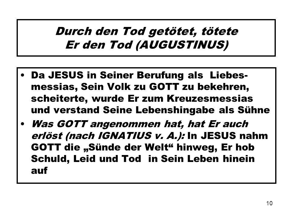 10 Durch den Tod getötet, tötete Er den Tod (AUGUSTINUS) Da JESUS in Seiner Berufung als Liebes- messias, Sein Volk zu GOTT zu bekehren, scheiterte, w