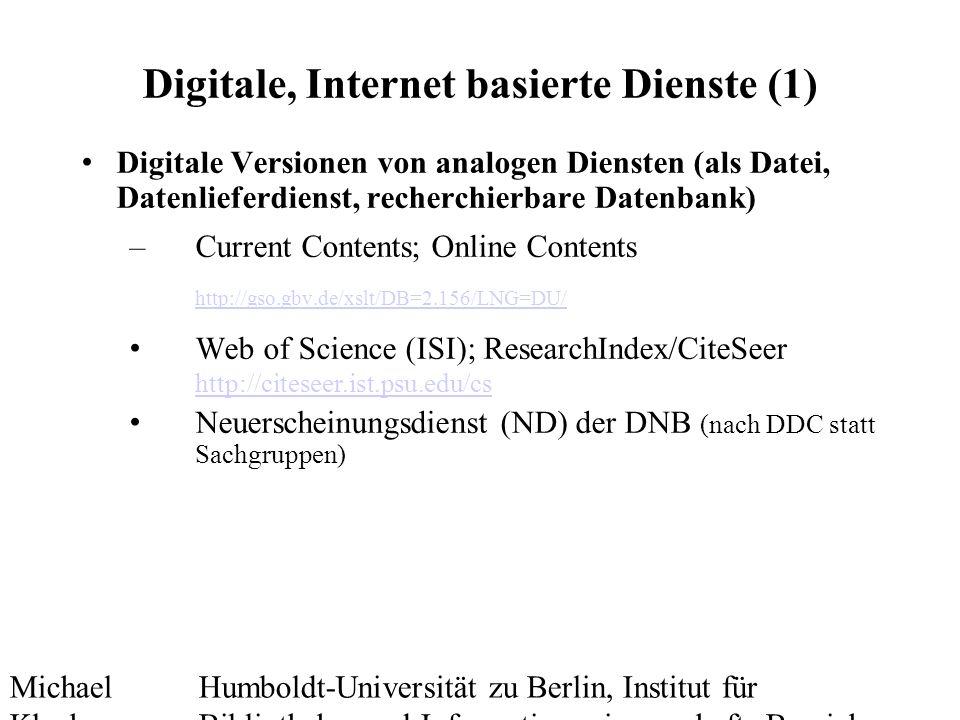 Michael Kluck Mai 2010 Humboldt-Universität zu Berlin, Institut für Bibliotheks- und Informationswissenschaft, Bereich Fernstudium Digitale, Internet basierte Dienste (1) Digitale Versionen von analogen Diensten (als Datei, Datenlieferdienst, recherchierbare Datenbank) –Current Contents; Online Contents http://gso.gbv.de/xslt/DB=2.156/LNG=DU/ http://gso.gbv.de/xslt/DB=2.156/LNG=DU/ Web of Science (ISI); ResearchIndex/CiteSeer http://citeseer.ist.psu.edu/cs http://citeseer.ist.psu.edu/cs Neuerscheinungsdienst (ND) der DNB (nach DDC statt Sachgruppen)