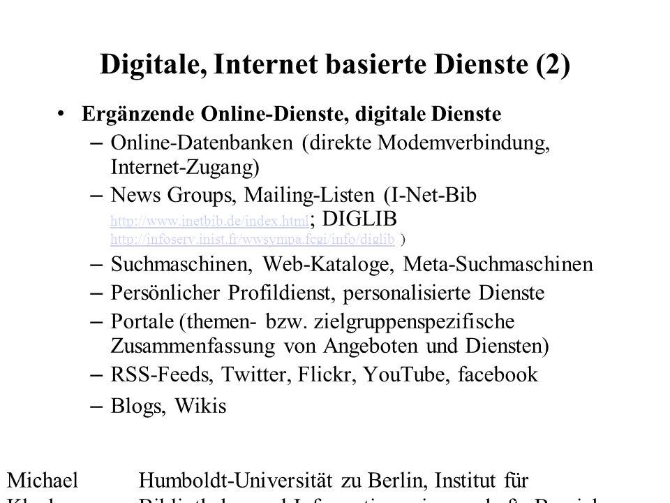 Michael Kluck Mai 2010 Humboldt-Universität zu Berlin, Institut für Bibliotheks- und Informationswissenschaft, Bereich Fernstudium Digitale, Internet basierte Dienste (2) Ergänzende Online-Dienste, digitale Dienste – Online-Datenbanken (direkte Modemverbindung, Internet-Zugang) – News Groups, Mailing-Listen (I-Net-Bib http://www.inetbib.de/index.html ; DIGLIB http://infoserv.inist.fr/wwsympa.fcgi/info/diglib ) http://www.inetbib.de/index.html http://infoserv.inist.fr/wwsympa.fcgi/info/diglib – Suchmaschinen, Web-Kataloge, Meta-Suchmaschinen – Persönlicher Profildienst, personalisierte Dienste – Portale (themen- bzw.