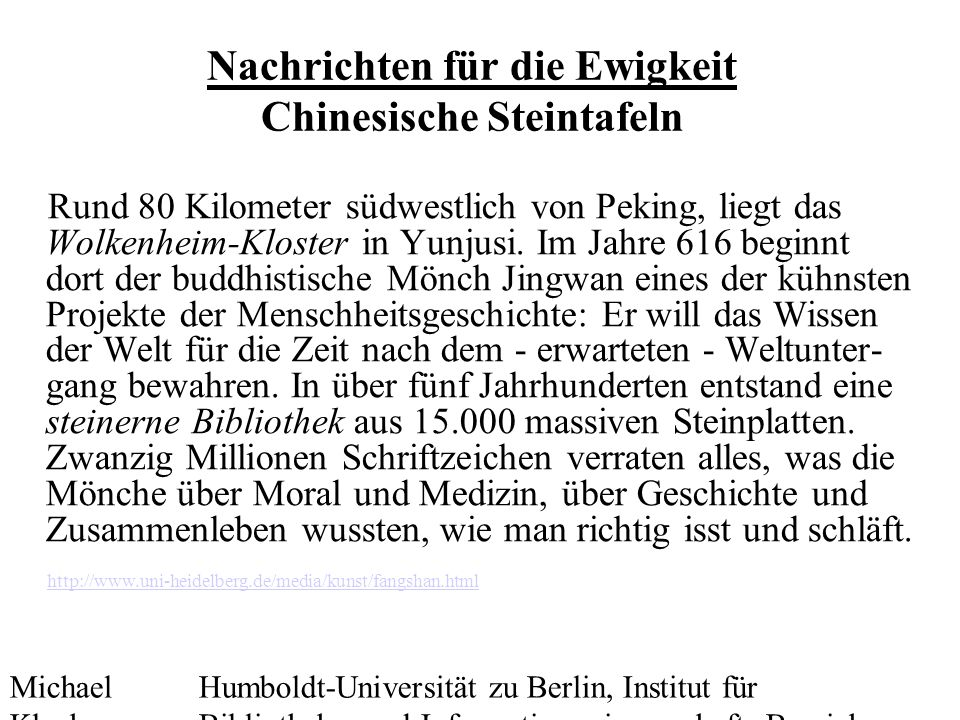 Michael Kluck Mai 2010 Humboldt-Universität zu Berlin, Institut für Bibliotheks- und Informationswissenschaft, Bereich Fernstudium Nachrichten für die Ewigkeit Chinesische Steintafeln Rund 80 Kilometer südwestlich von Peking, liegt das Wolkenheim-Kloster in Yunjusi.