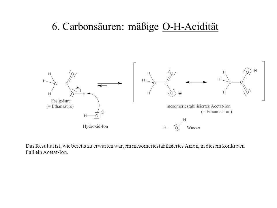 Das Resultat ist, wie bereits zu erwarten war, ein mesomeriestabilisiertes Anion, in diesem konkreten Fall ein Acetat-Ion. 6. Carbonsäuren: mäßige O-H