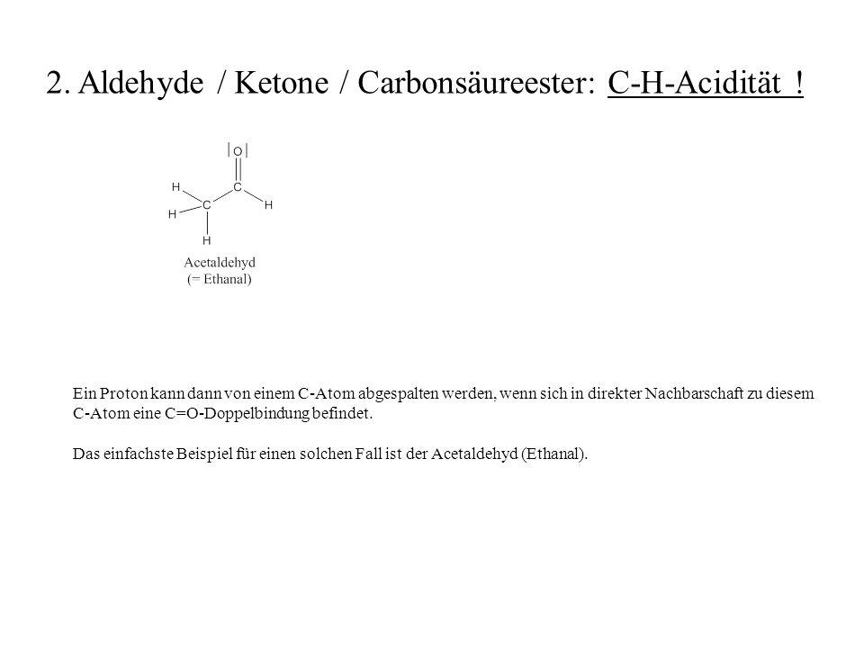 Ein Proton kann dann von einem C-Atom abgespalten werden, wenn sich in direkter Nachbarschaft zu diesem C-Atom eine C=O-Doppelbindung befindet. Das ei