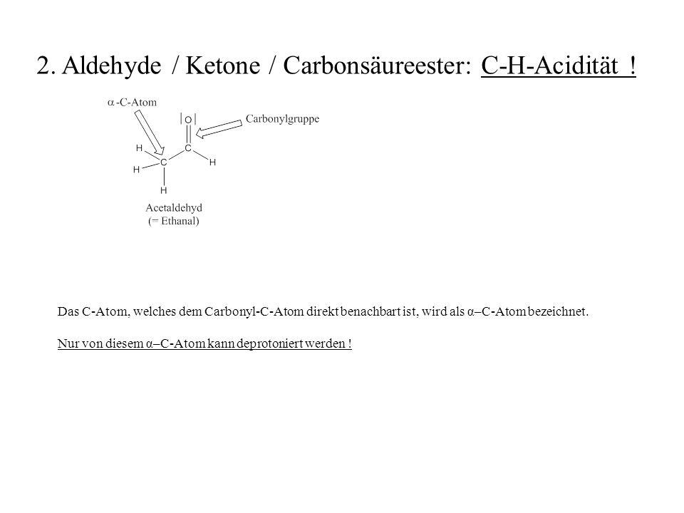 Das C-Atom, welches dem Carbonyl-C-Atom direkt benachbart ist, wird als α–C-Atom bezeichnet. Nur von diesem α–C-Atom kann deprotoniert werden ! 2. Ald