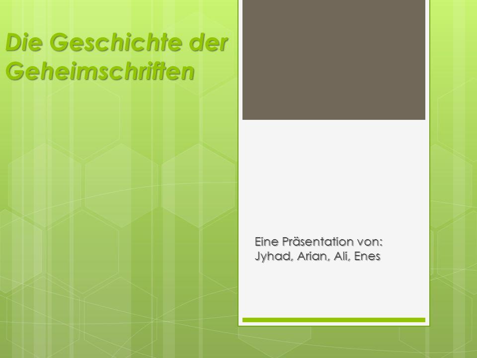 Die Geschichte der Geheimschriften Eine Präsentation von: Jyhad, Arian, Ali, Enes