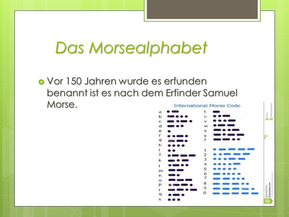 Das Morsealphabet Vor 150 Jahren wurde es erfunden benannt ist es nach dem Erfinder Samuel Morse. Vor 150 Jahren wurde es erfunden benannt ist es nach