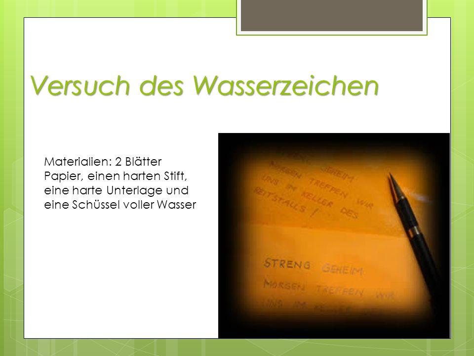 Versuch des Wasserzeichen Materialien: 2 Blätter Papier, einen harten Stift, eine harte Unterlage und eine Schüssel voller Wasser