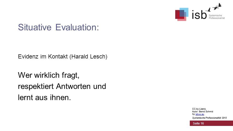 CC-by-Lizenz, Autor: Bernd Schmid für isb-w.euisb-w.eu Systemische Professionalität 2013 Seite 16 Situative Evaluation: Evidenz im Kontakt (Harald Lesch) Wer wirklich fragt, respektiert Antworten und lernt aus ihnen.