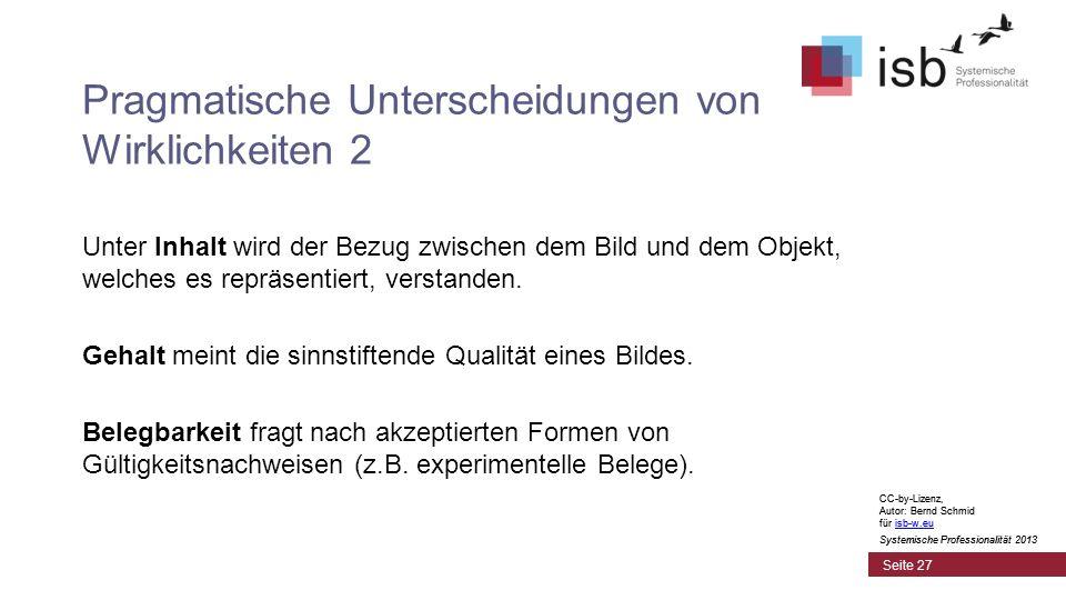 CC-by-Lizenz, Autor: Bernd Schmid für isb-w.euisb-w.eu Systemische Professionalität 2013 Seite 27 Pragmatische Unterscheidungen von Wirklichkeiten 2 Unter Inhalt wird der Bezug zwischen dem Bild und dem Objekt, welches es repräsentiert, verstanden.