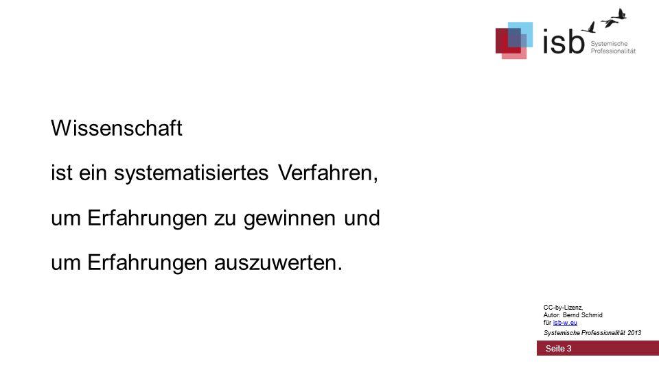 CC-by-Lizenz, Autor: Bernd Schmid für isb-w.euisb-w.eu Systemische Professionalität 2013 Seite 3 Wissenschaft ist ein systematisiertes Verfahren, um Erfahrungen zu gewinnen und um Erfahrungen auszuwerten.