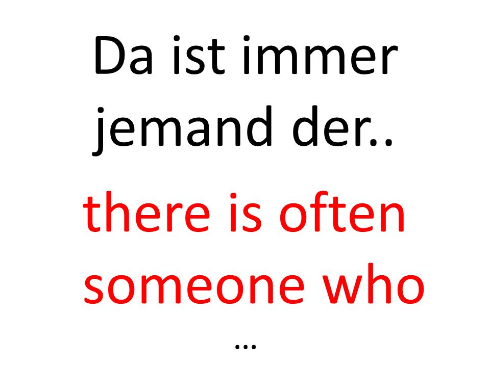 Da ist immer jemand der.. there is often someone who …