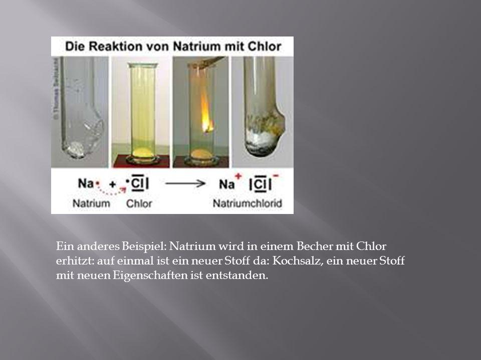 Ein anderes Beispiel: Natrium wird in einem Becher mit Chlor erhitzt: auf einmal ist ein neuer Stoff da: Kochsalz, ein neuer Stoff mit neuen Eigenscha