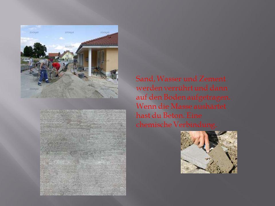 Sand, Wasser und Zement werden verrührt und dann auf den Boden aufgetragen. Wenn die Masse aushärtet hast du Beton. Eine chemische Verbindung.