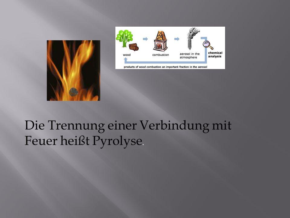 Die Trennung einer Verbindung mit Feuer heißt Pyrolyse.