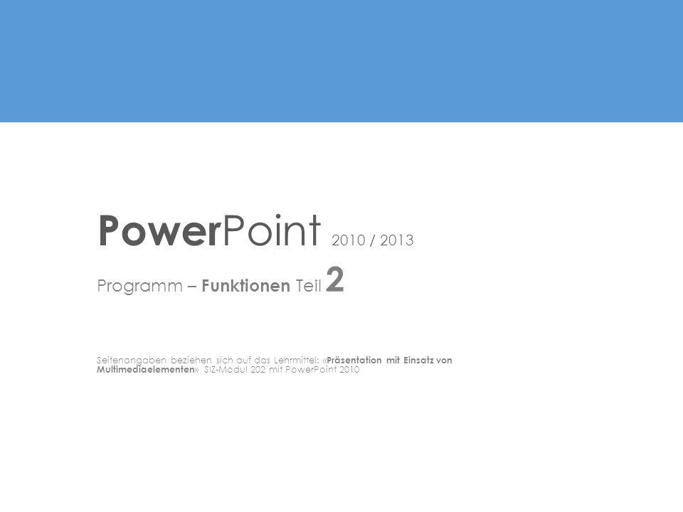 Programm – Funktionen Teil 2 Seitenangaben beziehen sich auf das Lehrmittel: « Präsentation mit Einsatz von Multimediaelementen » SIZ-Modul 202 mit PowerPoint 2010 Power Point 2010 / 2013