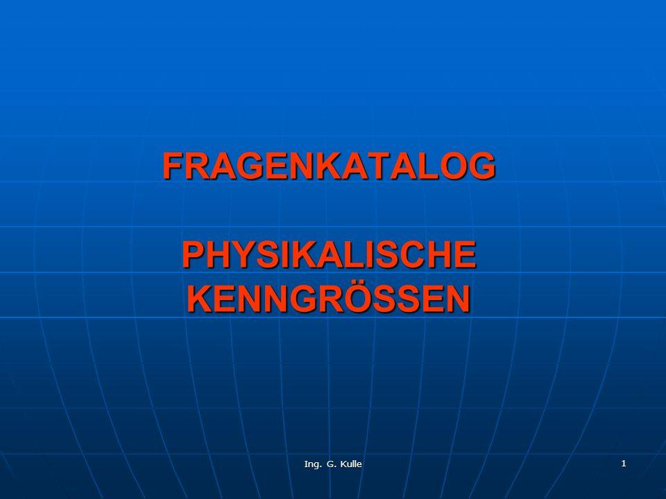 Ing. G. Kulle 1 FRAGENKATALOG PHYSIKALISCHE KENNGRÖSSEN
