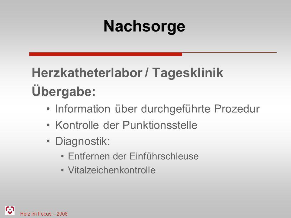Herz im Focus – 2008 Nachsorge Herzkatheterlabor / Tagesklinik Übergabe: Information über durchgeführte Prozedur Kontrolle der Punktionsstelle Diagnos