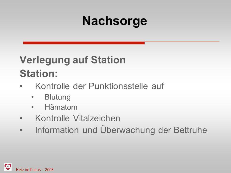 Herz im Focus – 2008 Nachsorge Verlegung auf Station Station: Kontrolle der Punktionsstelle auf Blutung Hämatom Kontrolle Vitalzeichen Information und