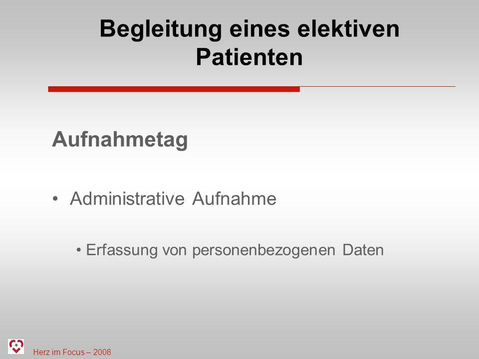 Herz im Focus – 2008 Begleitung eines elektiven Patienten Aufnahmetag Administrative Aufnahme Erfassung von personenbezogenen Daten