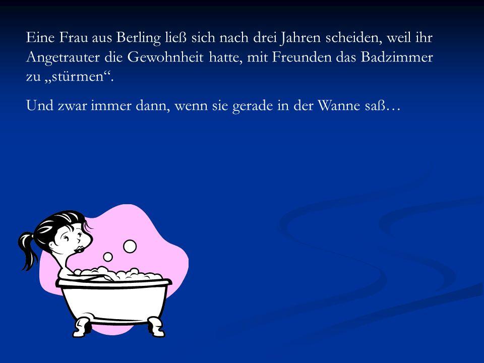 Eine Frau aus Berling ließ sich nach drei Jahren scheiden, weil ihr Angetrauter die Gewohnheit hatte, mit Freunden das Badzimmer zu stürmen. Und zwar
