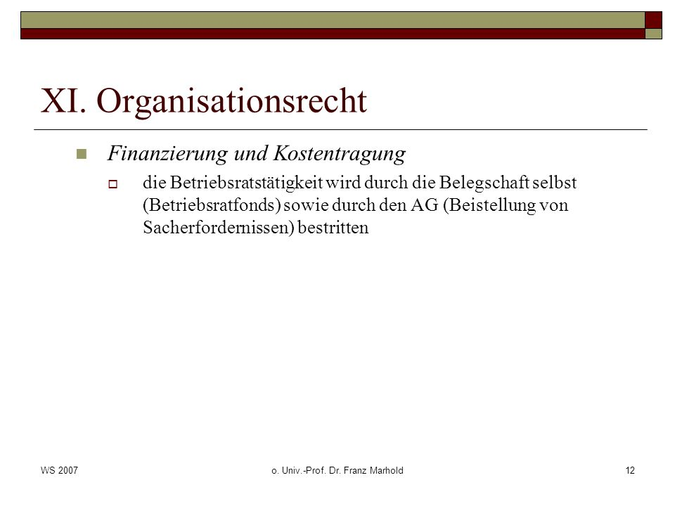 WS 2007o. Univ.-Prof. Dr. Franz Marhold12 XI. Organisationsrecht Finanzierung und Kostentragung die Betriebsratstätigkeit wird durch die Belegschaft s