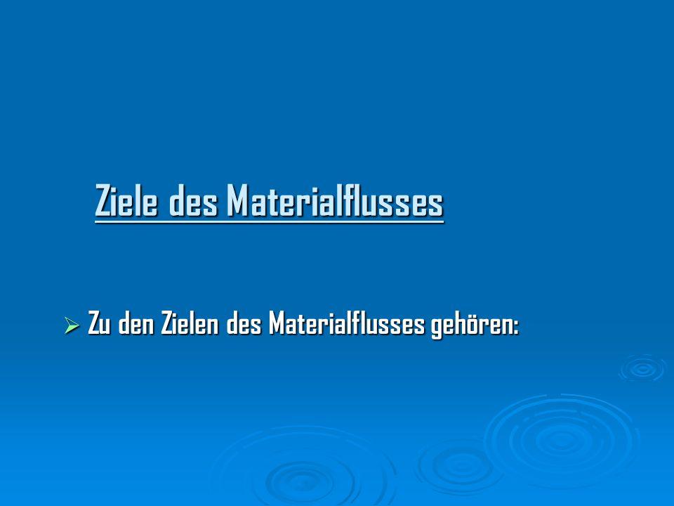 Ziele des Materialflusses Zu den Zielen des Materialflusses gehören: Zu den Zielen des Materialflusses gehören: