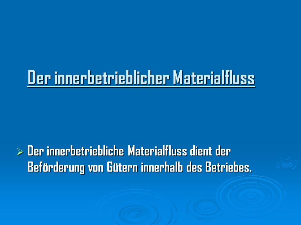 Der innerbetrieblicher Materialfluss Der innerbetriebliche Materialfluss dient der Beförderung von Gütern innerhalb des Betriebes. Der innerbetrieblic