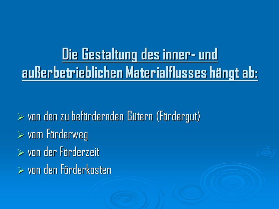 Die Gestaltung des inner- und außerbetrieblichen Materialflusses hängt ab: von den zu befördernden Gütern (Fördergut) von den zu befördernden Gütern (