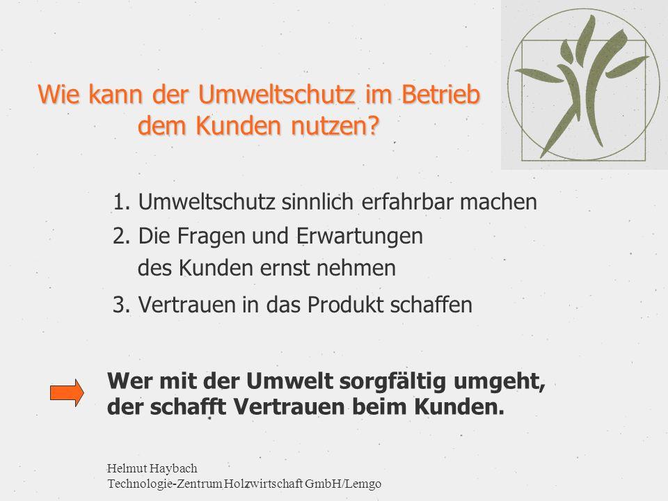 Helmut Haybach Technologie-Zentrum Holzwirtschaft GmbH/Lemgo Wie kann der Umweltschutz im Betrieb dem Kunden nutzen? 1. Umweltschutz sinnlich erfahrba