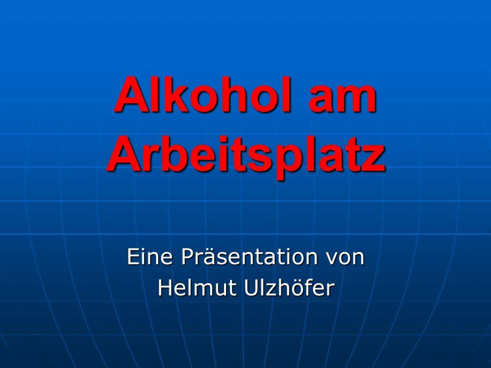 Alkohol am Arbeitsplatz Eine Präsentation von Helmut Ulzhöfer