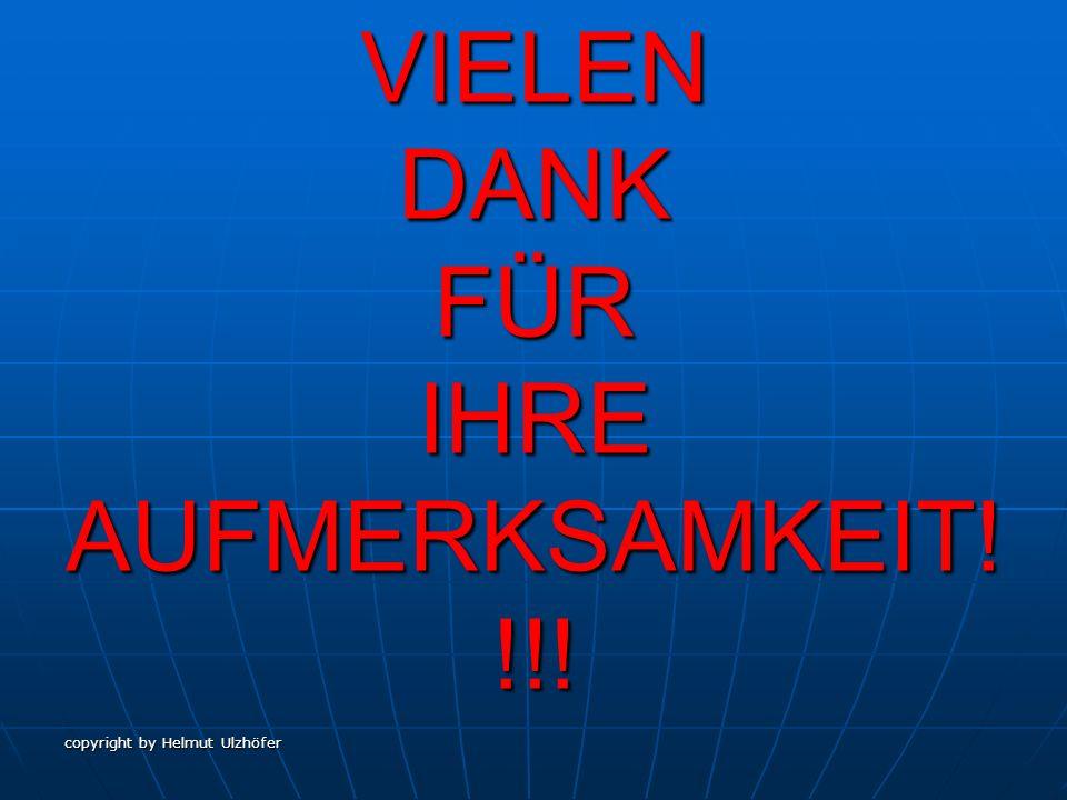 copyright by Helmut Ulzhöfer VIELEN DANK FÜR IHRE AUFMERKSAMKEIT! !!!
