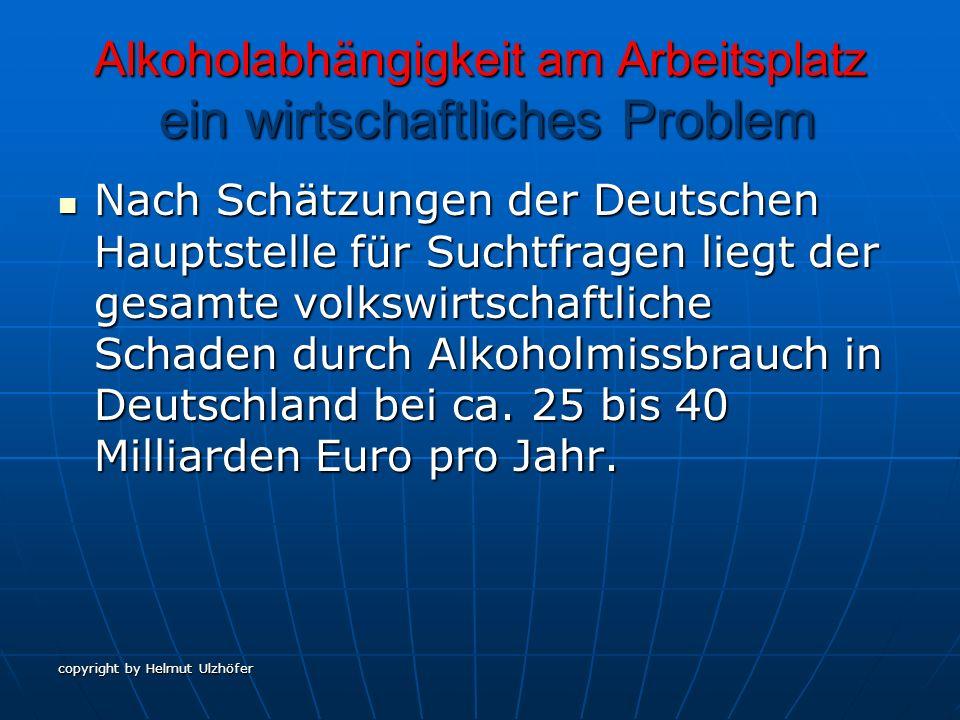 copyright by Helmut Ulzhöfer Alkoholabhängigkeit am Arbeitsplatz ein wirtschaftliches Problem Nach Schätzungen der Deutschen Hauptstelle für Suchtfrag