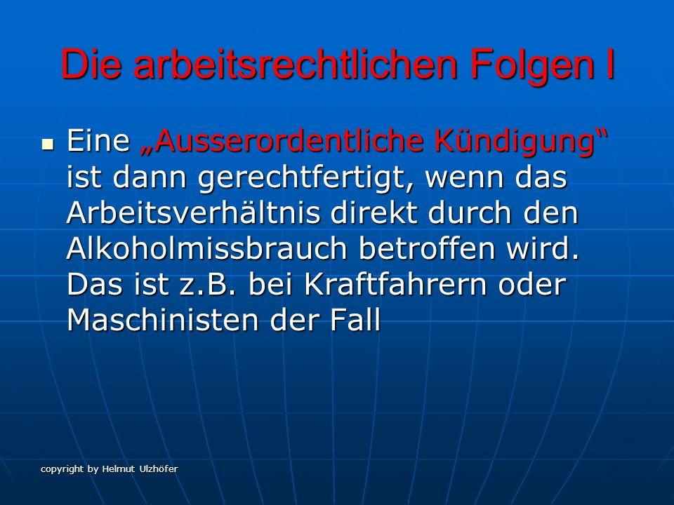 copyright by Helmut Ulzhöfer Die arbeitsrechtlichen Folgen II Eine verhaltensbedingte Kündigung wird dann ausgesprochen, wenn ein Arbeitnehmer trotz Abmahnung zum wiederholten Mal gegen ein betriebliches Alkoholverbot verstösst.