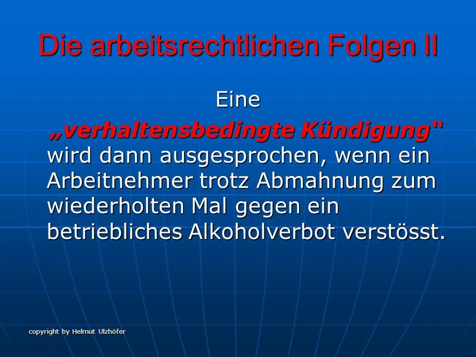 copyright by Helmut Ulzhöfer Die arbeitsrechtlichen Folgen III Eine personenbezogene Kündigung richtet sich nach den Regelungen des Arbeitsrechts über Kündigung bei Krankheit, da Alkoholismus eine anerkannte Suchtkrankheit ist.
