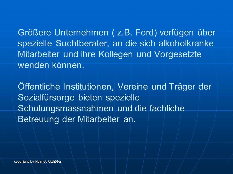 copyright by Helmut Ulzhöfer Größere Unternehmen ( z.B. Ford) verfügen über spezielle Suchtberater, an die sich alkoholkranke Mitarbeiter und ihre Kol