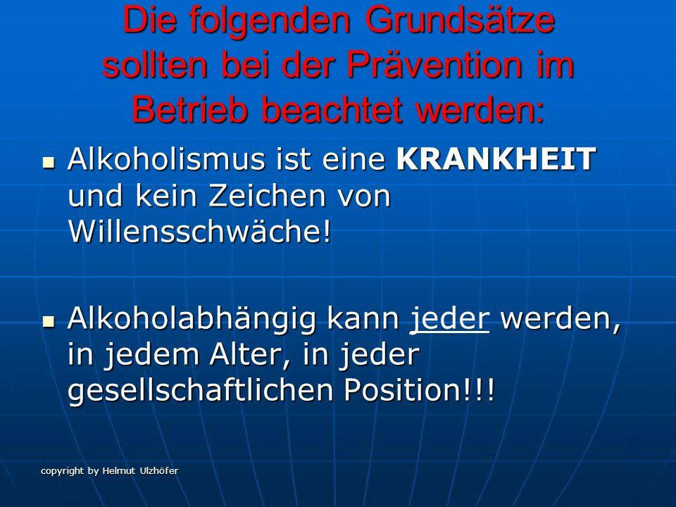 copyright by Helmut Ulzhöfer Die folgenden Grundsätze sollten bei der Prävention im Betrieb beachtet werden: Alkoholismus ist eine KRANKHEIT und kein