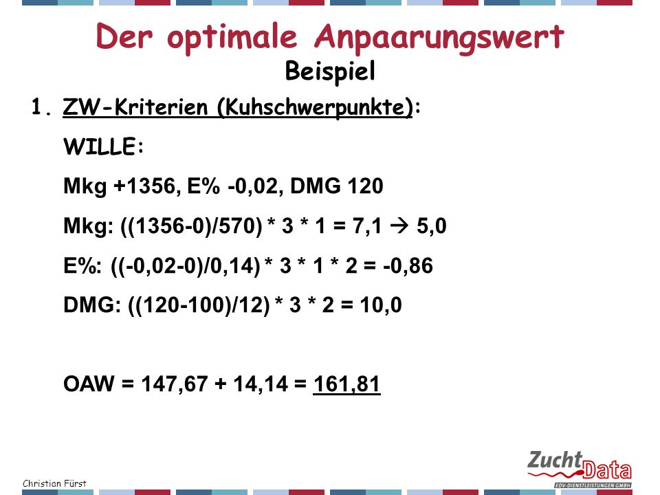 Christian Fürst 1.ZW-Kriterien (Kuhschwerpunkte): WILLE: Mkg +1356, E% -0,02, DMG 120 Mkg: ((1356-0)/570) * 3 * 1 = 7,1 5,0 E%: ((-0,02-0)/0,14) * 3 *