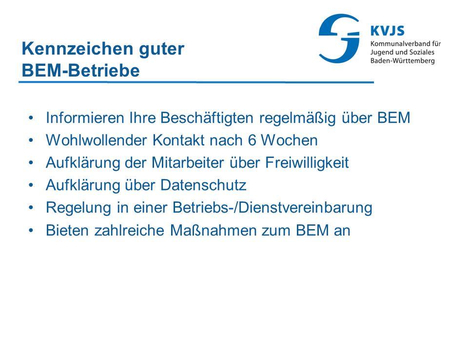 Kennzeichen guter BEM-Betriebe Informieren Ihre Beschäftigten regelmäßig über BEM Wohlwollender Kontakt nach 6 Wochen Aufklärung der Mitarbeiter über Freiwilligkeit Aufklärung über Datenschutz Regelung in einer Betriebs-/Dienstvereinbarung Bieten zahlreiche Maßnahmen zum BEM an