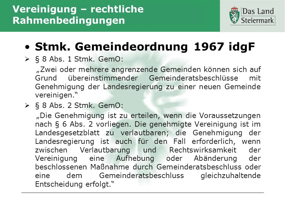 Vereinigung – rechtliche Rahmenbedingungen Stmk. Gemeindeordnung 1967 idgF § 8 Abs. 1 Stmk. GemO: Zwei oder mehrere angrenzende Gemeinden können sich
