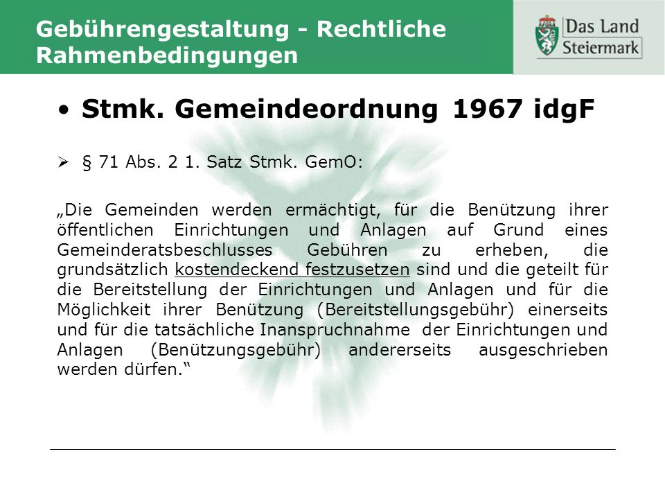 Gebührengestaltung - Rechtliche Rahmenbedingungen Stmk. Gemeindeordnung 1967 idgF § 71 Abs. 2 1. Satz Stmk. GemO: Die Gemeinden werden ermächtigt, für