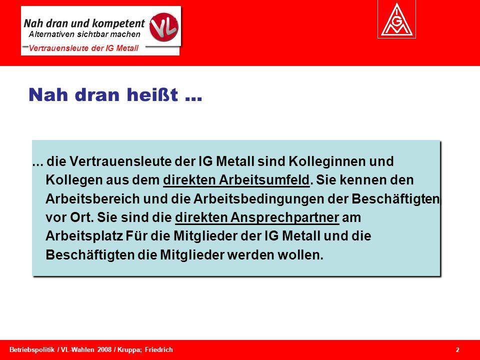 Alternativen sichtbar machen Vertrauensleute der IG Metall 2 Betriebspolitik / VL-Wahlen 2008 / Kruppa; Friedrich Nah dran heißt...... die Vertrauensl