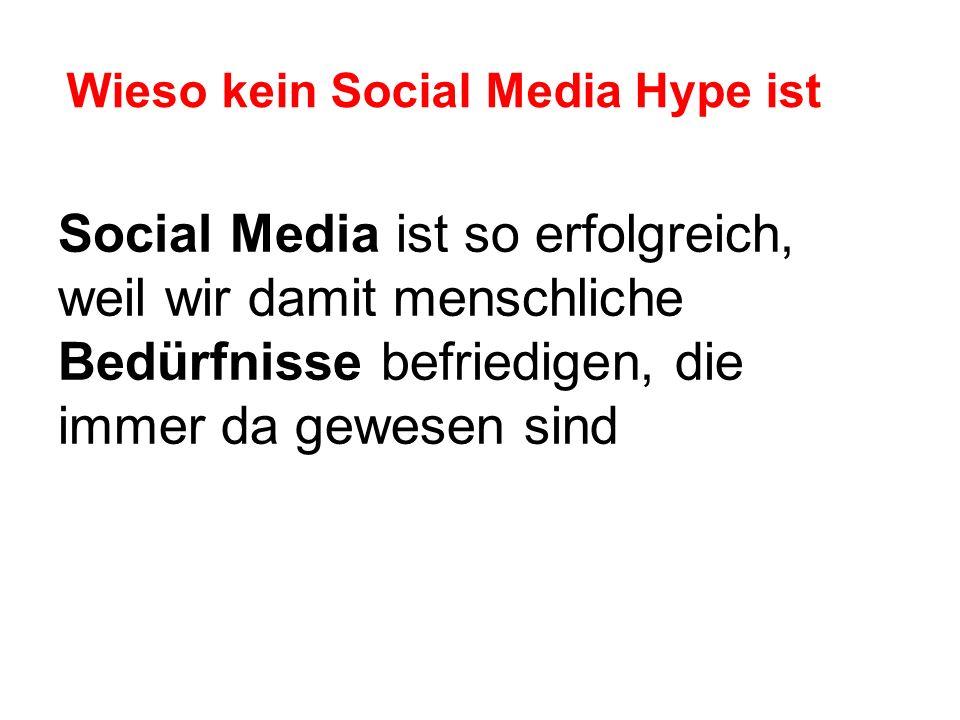 Wieso kein Social Media Hype ist Social Media ist so erfolgreich, weil wir damit menschliche Bedürfnisse befriedigen, die immer da gewesen sind