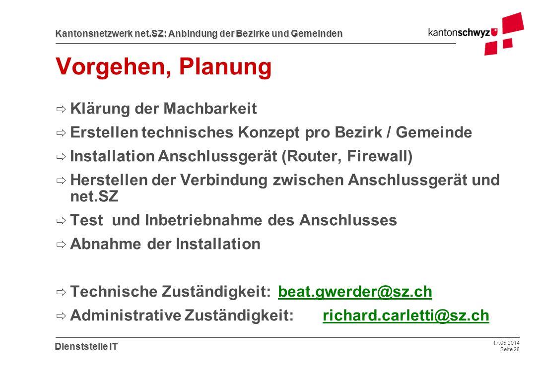 17.05.2014 Seite 28 Kantonsnetzwerk net.SZ: Anbindung der Bezirke und Gemeinden Dienststelle IT Vorgehen, Planung Klärung der Machbarkeit Erstellen te