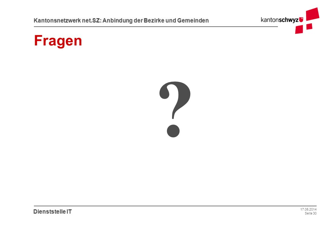 17.05.2014 Seite 30 Kantonsnetzwerk net.SZ: Anbindung der Bezirke und Gemeinden Dienststelle IT Fragen ?